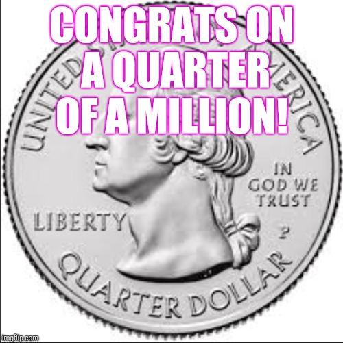CONGRATS ON A QUARTER OF A MILLION! | made w/ Imgflip meme maker