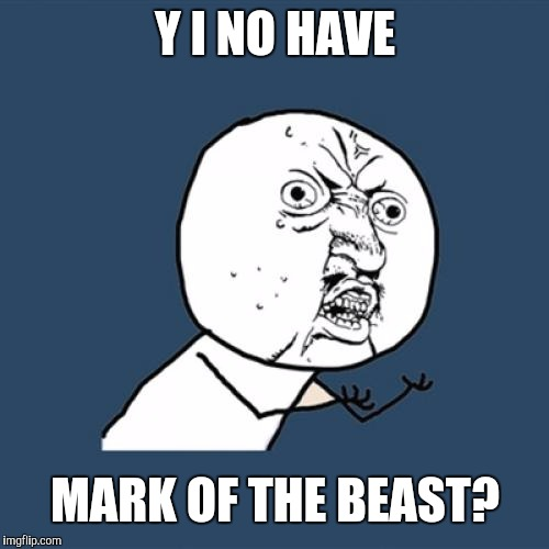 Y U No Meme | Y I NO HAVE MARK OF THE BEAST? | image tagged in memes,y u no | made w/ Imgflip meme maker