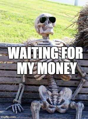 Waiting Skeleton Meme | WAITING FOR MY MONEY | image tagged in memes,waiting skeleton | made w/ Imgflip meme maker