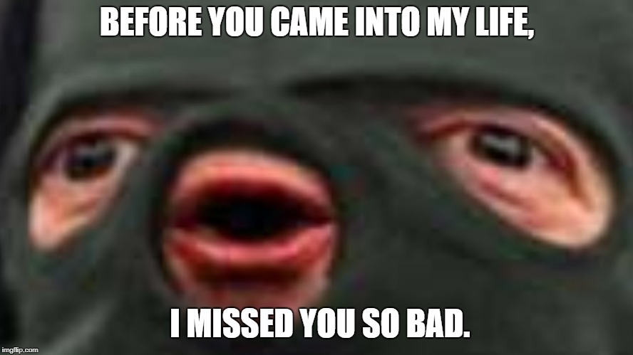 BEFORE YOU CAME INTO MY LIFE, I MISSED YOU SO BAD. | image tagged in oof | made w/ Imgflip meme maker