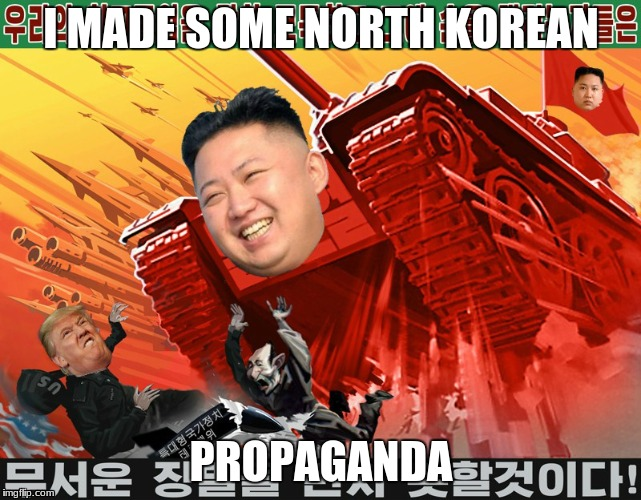 I MADE SOME NORTH KOREAN PROPAGANDA | image tagged in north korea | made w/ Imgflip meme maker