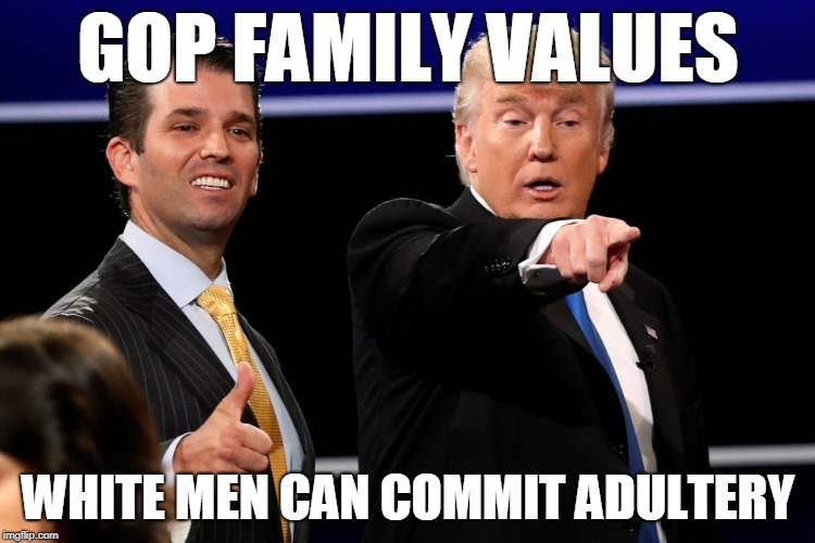 GOP Family Values: White Men Can Commit Adultery | GOP FAMILY VALUES WHITE MEN CAN COMMIT ADULTERY | image tagged in trump,adultery,gop,family values | made w/ Imgflip meme maker