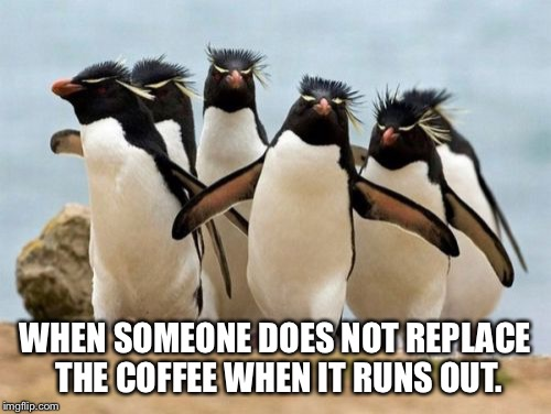 Penguin Gang | WHEN SOMEONE DOES NOT REPLACE THE COFFEE WHEN IT RUNS OUT. | image tagged in memes,penguin gang | made w/ Imgflip meme maker