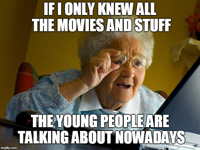 IF I ONLY KNEW ALL THE MOVIES AND STUFF THE YOUNG PEOPLE ARE TALKING ABOUT NOWADAYS | made w/ Imgflip meme maker