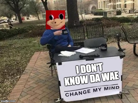 Change My Mind | I DON'T KNOW DA WAE | image tagged in change my mind | made w/ Imgflip meme maker