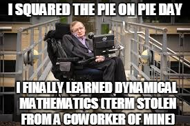 I SQUARED THE PIE ON PIE DAY I FINALLY LEARNED DYNAMICAL MATHEMATICS (TERM STOLEN FROM A COWORKER OF MINE) | made w/ Imgflip meme maker