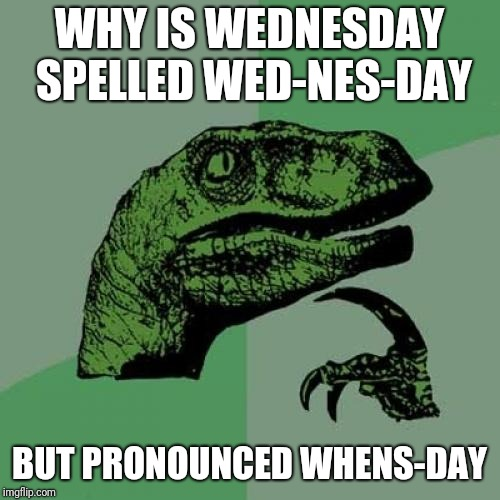 English... why.... | WHY IS WEDNESDAY SPELLED WED-NES-DAY BUT PRONOUNCED WHENS-DAY | image tagged in memes,philosoraptor | made w/ Imgflip meme maker