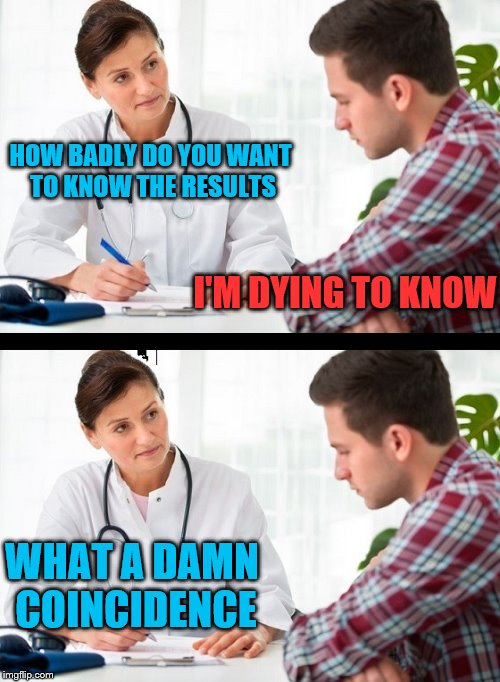 HOW BADLY DO YOU WANT TO KNOW THE RESULTS I'M DYING TO KNOW WHAT A DAMN COINCIDENCE | image tagged in doctor and patient | made w/ Imgflip meme maker