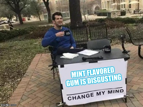 Change My Mind | MINT FLAVORED GUM IS DISGUSTING | image tagged in change my mind | made w/ Imgflip meme maker