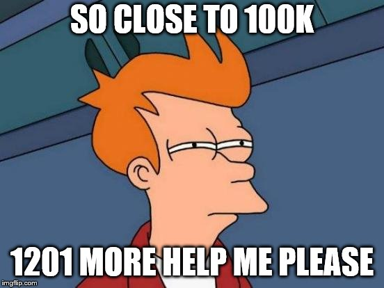Futurama Fry Meme | SO CLOSE TO 100K 1201 MORE HELP ME PLEASE | image tagged in memes,futurama fry | made w/ Imgflip meme maker