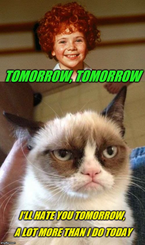 The sun WON'T come out. | TOMORROW, TOMORROW A LOT MORE THAN I DO TODAY I'LL HATE YOU TOMORROW, | image tagged in memes,grumpy cat reverse,annie,tomorrow | made w/ Imgflip meme maker