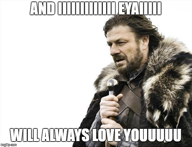 Brace Yourselves X is Coming Meme | AND IIIIIIIIIIIII EYAIIIII WILL ALWAYS LOVE YOUUUUU | image tagged in memes,brace yourselves x is coming | made w/ Imgflip meme maker