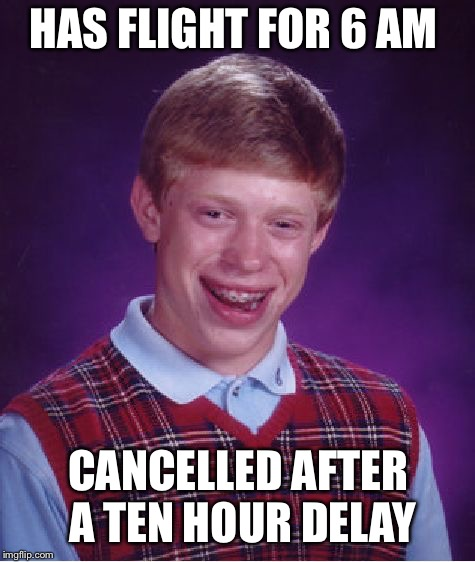 Bad Luck Brian Meme | HAS FLIGHT FOR 6 AM CANCELLED AFTER A TEN HOUR DELAY | image tagged in memes,bad luck brian | made w/ Imgflip meme maker