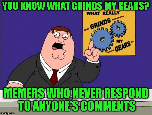 Bad News Memers | YOU KNOW WHAT GRINDS MY GEARS? MEMERS WHO NEVER RESPOND TO ANYONE'S COMMENTS | image tagged in peter griffin - grind my gears,imgflip users,imgflip,meanwhile on imgflip,comments,memers | made w/ Imgflip meme maker