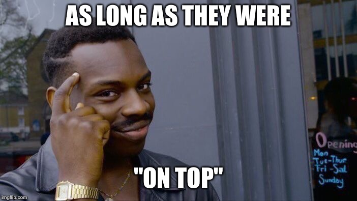 "Roll Safe Think About It Meme | AS LONG AS THEY WERE ""ON TOP"" 