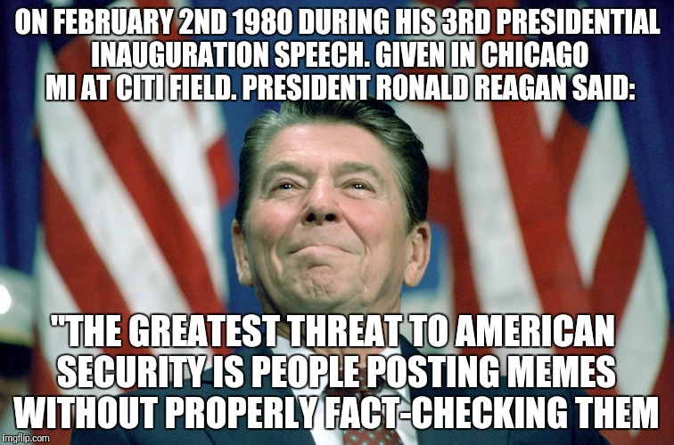 "ronald reagan |  ON FEBRUARY 2ND 1980 DURING HIS 3RD PRESIDENTIAL INAUGURATION SPEECH. GIVEN IN CHICAGO MI AT CITI FIELD. PRESIDENT RONALD REAGAN SAID:; ""THE GREATEST THREAT TO AMERICAN SECURITY IS PEOPLE POSTING MEMES WITHOUT PROPERLY FACT-CHECKING THEM 