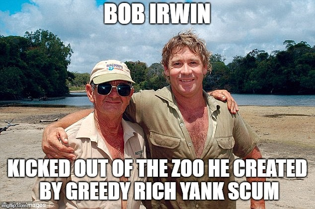 Bob Irwin kicked out of Zoo he created |  BOB IRWIN; KICKED OUT OF THE ZOO HE CREATED BY GREEDY RICH YANK SCUM | image tagged in australia,australians,yankees,americans,theft,scumbags | made w/ Imgflip meme maker