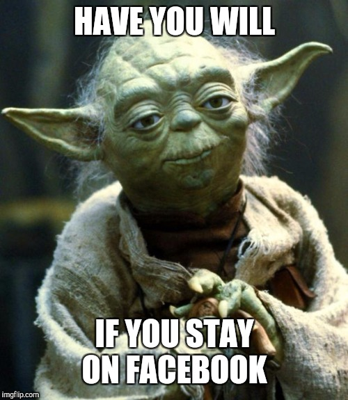 Star Wars Yoda Meme | HAVE YOU WILL IF YOU STAY ON FACEBOOK | image tagged in memes,star wars yoda | made w/ Imgflip meme maker