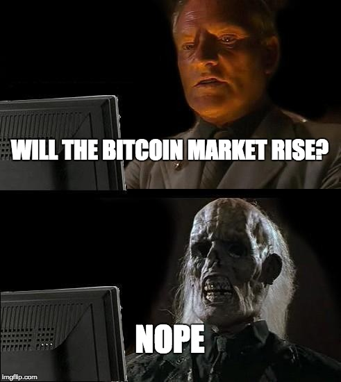 Ill Just Wait Here Meme | WILL THE BITCOIN MARKET RISE? NOPE | image tagged in memes,ill just wait here | made w/ Imgflip meme maker