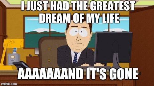 Happens every time | I JUST HAD THE GREATEST DREAM OF MY LIFE AAAAAAAND IT'S GONE | image tagged in memes,aaaaand its gone,dreams | made w/ Imgflip meme maker
