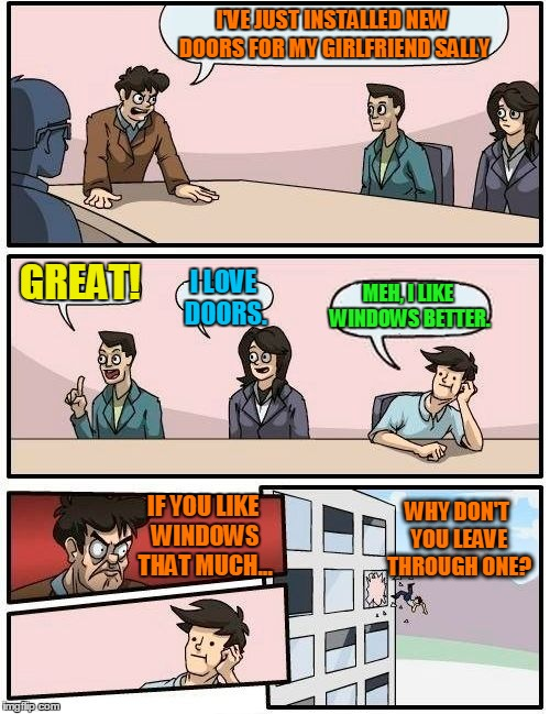 Boardroom Meeting Suggestion Meme | I'VE JUST INSTALLED NEW DOORS FOR MY GIRLFRIEND SALLY GREAT! I LOVE DOORS. MEH, I LIKE WINDOWS BETTER. IF YOU LIKE WINDOWS THAT MUCH... WHY  | image tagged in memes,boardroom meeting suggestion | made w/ Imgflip meme maker