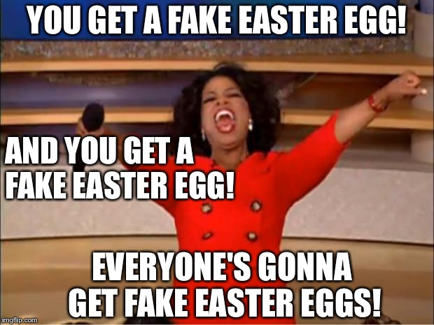 Oprah You Get A Meme | YOU GET A FAKE EASTER EGG! AND YOU GET A FAKE EASTER EGG! EVERYONE'S GONNA GET FAKE EASTER EGGS! | image tagged in memes,oprah you get a | made w/ Imgflip meme maker