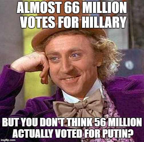 Putin > Hillary | ALMOST 66 MILLION VOTES FOR HILLARY BUT YOU DON'T THINK 56 MILLION ACTUALLY VOTED FOR PUTIN? | image tagged in memes,creepy condescending wonka,vladimir putin | made w/ Imgflip meme maker
