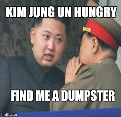 KIM JUNG UN HUNGRY FIND ME A DUMPSTER | made w/ Imgflip meme maker