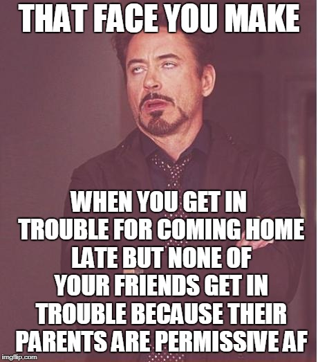 Face You Make Robert Downey Jr Meme | THAT FACE YOU MAKE WHEN YOU GET IN TROUBLE FOR COMING HOME LATE BUT NONE OF YOUR FRIENDS GET IN TROUBLE BECAUSE THEIR PARENTS ARE PERMISSIVE | image tagged in memes,face you make robert downey jr | made w/ Imgflip meme maker