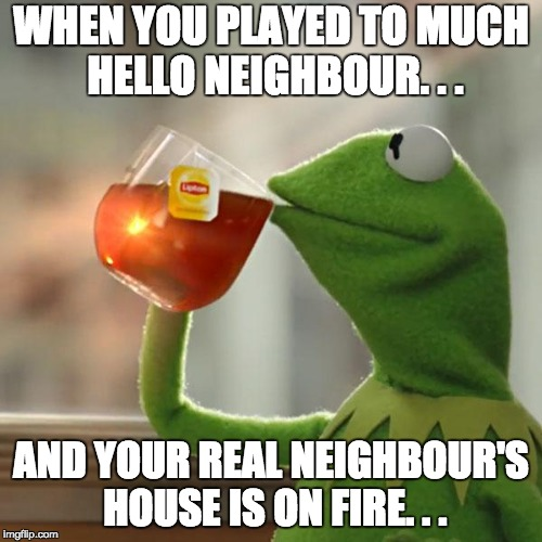But Thats None Of My Business Meme | WHEN YOU PLAYED TO MUCH HELLO NEIGHBOUR. . . AND YOUR REAL NEIGHBOUR'S HOUSE IS ON FIRE. . . | image tagged in memes,but thats none of my business,kermit the frog | made w/ Imgflip meme maker