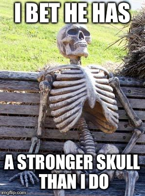 Waiting Skeleton Meme | I BET HE HAS A STRONGER SKULL THAN I DO | image tagged in memes,waiting skeleton | made w/ Imgflip meme maker