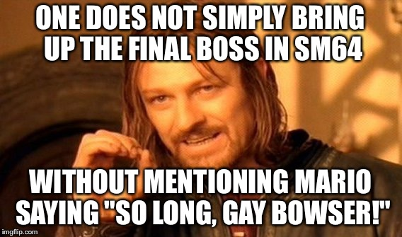 "One Does Not Simply Meme | ONE DOES NOT SIMPLY BRING UP THE FINAL BOSS IN SM64 WITHOUT MENTIONING MARIO SAYING ""SO LONG, GAY BOWSER!"" 