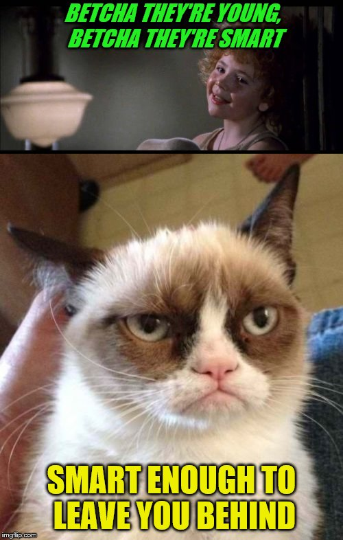 Betcha grumpy cat needs a nap. | BETCHA THEY'RE YOUNG, BETCHA THEY'RE SMART SMART ENOUGH TO LEAVE YOU BEHIND | image tagged in memes,annie,grumpy cat reverse,maybe | made w/ Imgflip meme maker