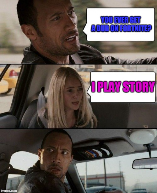 The Rock Driving Meme | YOU EVER GET A DUB ON FORTNITE? I PLAY STORY | image tagged in memes,the rock driving | made w/ Imgflip meme maker