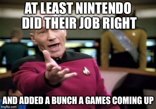 Picard Wtf Meme | AT LEAST NINTENDO DID THEIR JOB RIGHT AND ADDED A BUNCH A GAMES COMING UP | image tagged in memes,picard wtf | made w/ Imgflip meme maker
