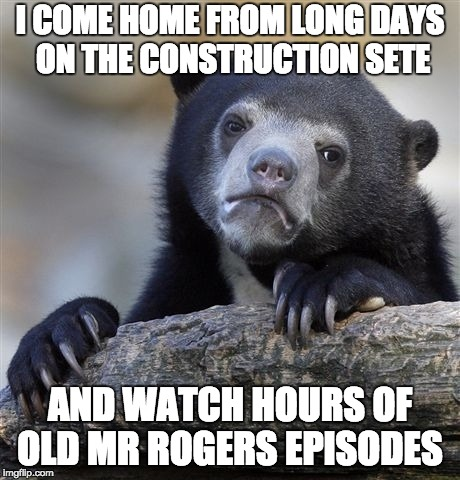 Confession Bear Meme | I COME HOME FROM LONG DAYS ON THE CONSTRUCTION SETE AND WATCH HOURS OF OLD MR ROGERS EPISODES | image tagged in memes,confession bear,AdviceAnimals | made w/ Imgflip meme maker