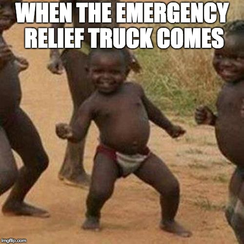 Third World Success Kid Meme | WHEN THE EMERGENCY RELIEF TRUCK COMES | image tagged in memes,third world success kid | made w/ Imgflip meme maker