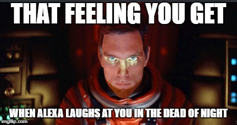 If Alexa was really the HAL 9000 | THAT FEELING YOU GET WHEN ALEXA LAUGHS AT YOU IN THE DEAD OF NIGHT | image tagged in alexa,hal 9000,artificial intelligence,we're all doomed,uh-oh | made w/ Imgflip meme maker