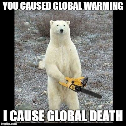 Chainsaw Bear Meme | YOU CAUSED GLOBAL WARMING I CAUSE GLOBAL DEATH | image tagged in memes,chainsaw bear | made w/ Imgflip meme maker