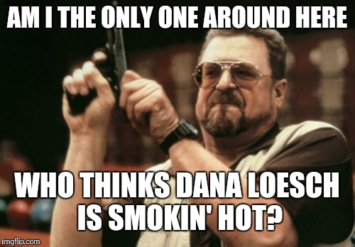 Am I The Only One Around Here Meme | AM I THE ONLY ONE AROUND HERE WHO THINKS DANA LOESCH IS SMOKIN' HOT? | image tagged in memes,am i the only one around here | made w/ Imgflip meme maker