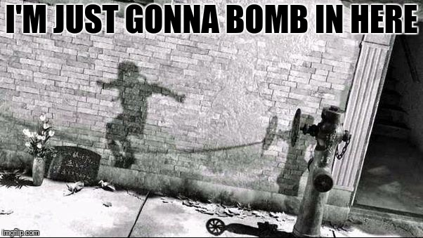 I'M JUST GONNA BOMB IN HERE | made w/ Imgflip meme maker