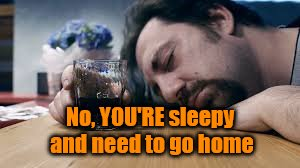 No, YOU'RE sleepy and need to go home | made w/ Imgflip meme maker