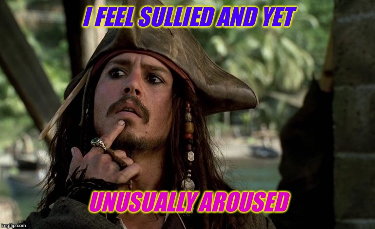 I FEEL SULLIED AND YET UNUSUALLY AROUSED | made w/ Imgflip meme maker