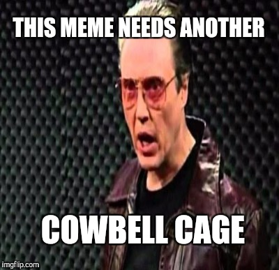 THIS MEME NEEDS ANOTHER COWBELL CAGE | made w/ Imgflip meme maker