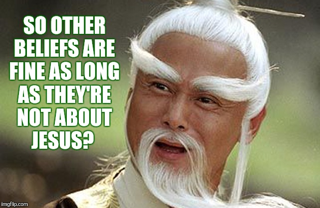 Wise Man Is Impressed | SO OTHER BELIEFS ARE FINE AS LONG AS THEY'RE NOT ABOUT    JESUS? | image tagged in wise man is impressed | made w/ Imgflip meme maker