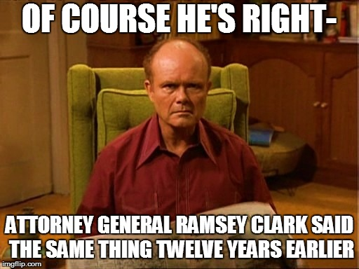 OF COURSE HE'S RIGHT- ATTORNEY GENERAL RAMSEY CLARK SAID THE SAME THING TWELVE YEARS EARLIER | made w/ Imgflip meme maker