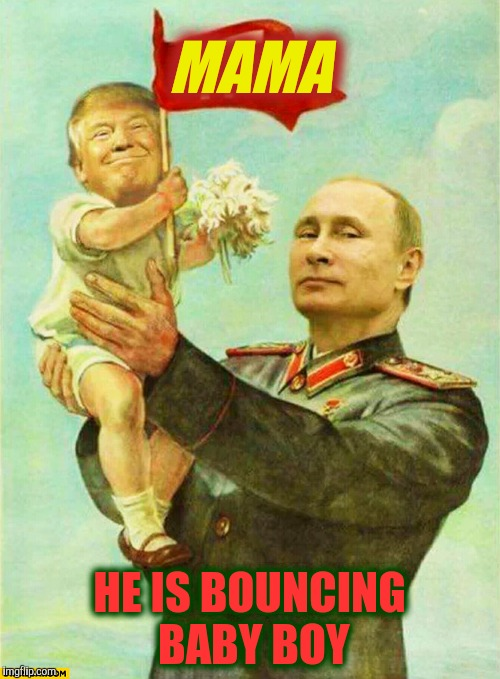 putin holding baby donald | MAMA HE IS BOUNCING BABY BOY | image tagged in putin holding baby donald | made w/ Imgflip meme maker