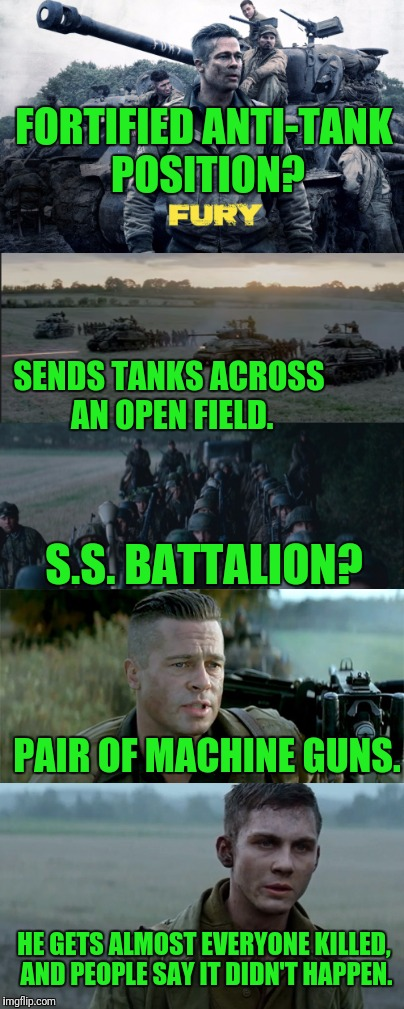 Truth is Stranger than Fiction | FORTIFIED ANTI-TANK POSITION? SENDS TANKS ACROSS AN OPEN FIELD. S.S. BATTALION? PAIR OF MACHINE GUNS. HE GETS ALMOST EVERYONE KILLED, AND PE | image tagged in fury,brad pitt,2014,flashback | made w/ Imgflip meme maker
