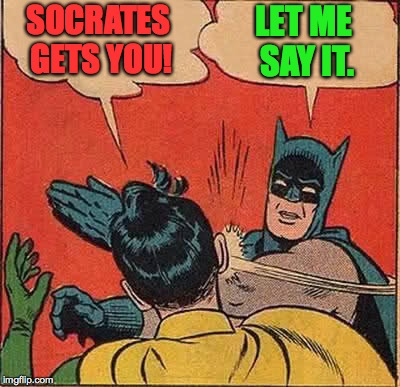 Batman Slapping Robin Meme | SOCRATES GETS YOU! LET ME SAY IT. | image tagged in memes,batman slapping robin | made w/ Imgflip meme maker