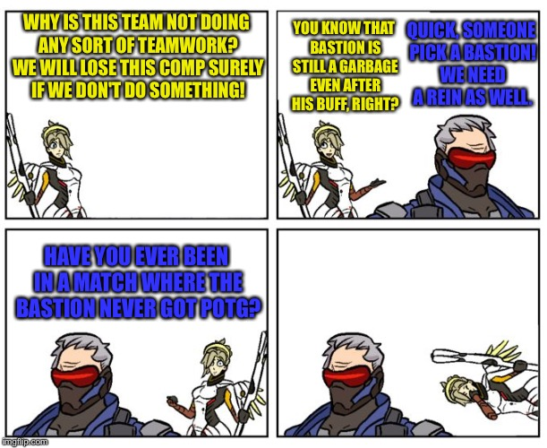 I mean...yeah. Sure | WHY IS THIS TEAM NOT DOING ANY SORT OF TEAMWORK? WE WILL LOSE THIS COMP SURELY IF WE DON'T DO SOMETHING! YOU KNOW THAT BASTION IS STILL A GA | image tagged in dad joke soldier 76,memes,overwatch,overwatch memes,mercy,soldier 76 | made w/ Imgflip meme maker